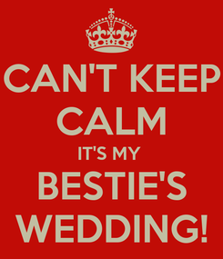 Poster: CAN'T KEEP CALM IT'S MY  BESTIE'S WEDDING!
