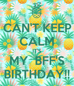 Poster: CAN'T KEEP CALM IT'S MY  BFF'S BIRTHDAY!!