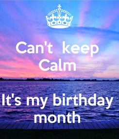 Poster: Can't  keep  Calm   It's my birthday  month