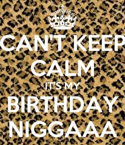 Poster: CAN'T KEEP CALM IT'S MY BIRTHDAY NIGGAAA