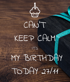 Poster: CAN'T KEEP CALM IT'S  MY BIRTHDAY TODAY 27/11