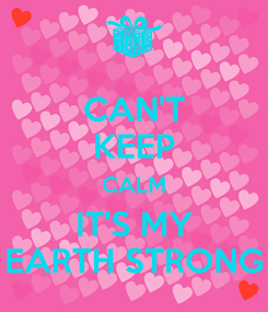 Poster: CAN'T KEEP CALM IT'S MY EARTH STRONG
