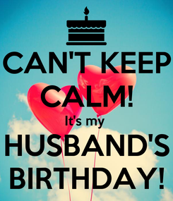 Poster: CAN'T KEEP CALM! It's my  HUSBAND'S BIRTHDAY!