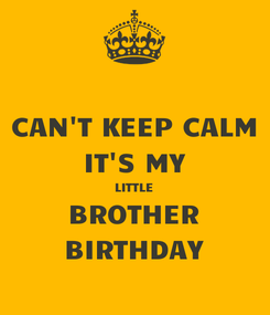Poster: CAN'T KEEP CALM IT'S MY LITTLE BROTHER BIRTHDAY