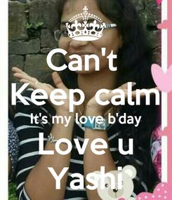 Poster: Can't  Keep calm It's my love b'day Love u Yashi