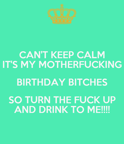 Poster: CAN'T KEEP CALM IT'S MY MOTHERFUCKING BIRTHDAY BITCHES SO TURN THE FUCK UP AND DRINK TO ME!!!!