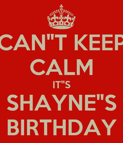 """Poster: CAN""""T KEEP CALM IT""""S SHAYNE""""S BIRTHDAY"""