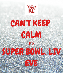 Poster: CAN'T KEEP  CALM IT'S SUPER BOWL. LIV EVE