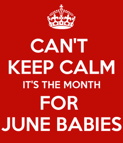 Poster: CAN'T  KEEP CALM IT'S THE MONTH FOR  JUNE BABIES