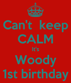 Poster: Can't  keep CALM It's Woody 1st birthday