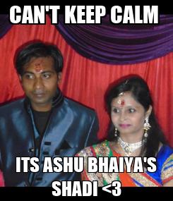 Poster: CAN'T KEEP CALM  ITS ASHU BHAIYA'S SHADI <3