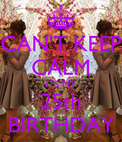 Poster: CAN'T KEEP CALM ITS MY 25th BIRTHDAY