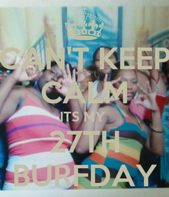 Poster: CAN'T KEEP CALM ITS MY  27TH BURFDAY