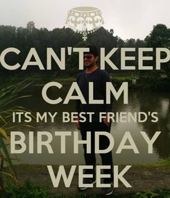 Poster: CAN'T KEEP CALM ITS MY BEST FRIEND'S BIRTHDAY  WEEK