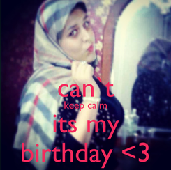 Poster:  can`t keep calm its my birthday <3