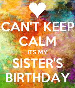 Poster: CAN'T KEEP CALM ITS MY SISTER'S BIRTHDAY
