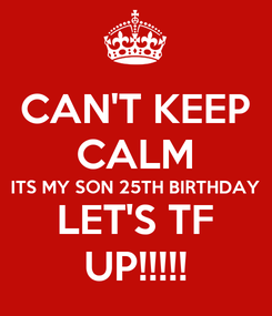 Poster: CAN'T KEEP CALM ITS MY SON 25TH BIRTHDAY LET'S TF UP!!!!!