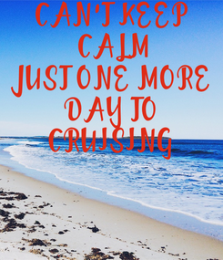 Poster: CAN'T KEEP CALM JUST ONE MORE DAY TO CRUISING