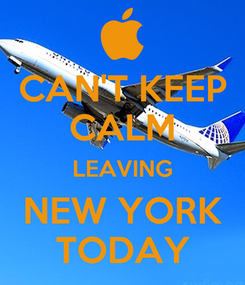 Poster: CAN'T KEEP CALM LEAVING NEW YORK TODAY