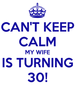 Poster: CAN'T KEEP CALM MY WIFE IS TURNING 30!
