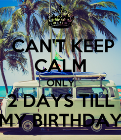 Poster:  CAN'T KEEP CALM ONLY 2 DAYS TILL MY BIRTHDAY