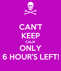 Poster: CAN'T KEEP CALM ONLY 6 HOUR'S LEFT!
