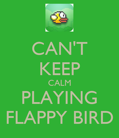 Poster: CAN'T KEEP CALM PLAYING FLAPPY BIRD