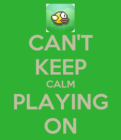 Poster: CAN'T KEEP CALM PLAYING ON