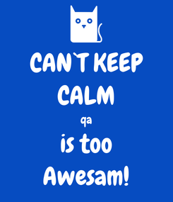 Poster: CAN`T KEEP CALM qa is too Awesam!