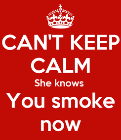Poster: CAN'T KEEP CALM She knows  You smoke now