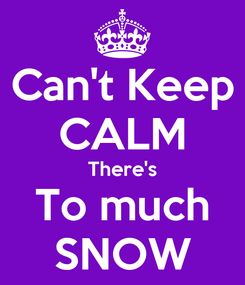 Poster: Can't Keep CALM There's To much SNOW