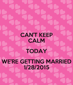 Poster: CAN'T KEEP CALM TODAY WE'RE GETTING MARRIED 1/28/2015