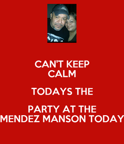 Poster: CAN'T KEEP CALM TODAYS THE PARTY AT THE MENDEZ MANSON TODAY