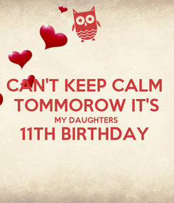 Poster: CAN'T KEEP CALM  TOMMOROW IT'S MY DAUGHTERS  11TH BIRTHDAY