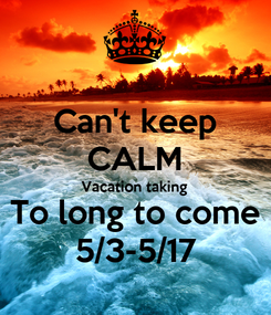 Poster: Can't keep CALM Vacation taking  To long to come 5/3-5/17