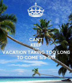Poster: CAN'T KEEP CALM VACATION TAKING TOO LONG TO COME 5/3-5/17