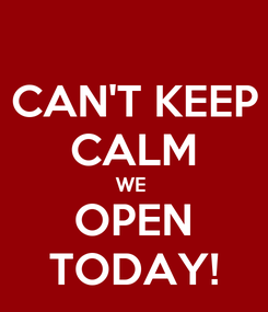 Poster: CAN'T KEEP CALM WE  OPEN TODAY!