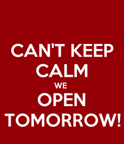 Poster: CAN'T KEEP CALM WE  OPEN TOMORROW!