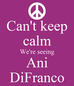 Poster: Can't keep calm We're seeing Ani DiFranco