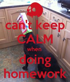 Poster: can't keep CALM when  doing homework