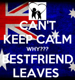 Poster: CAN'T KEEP CALM WHY??? BESTFRIEND LEAVES