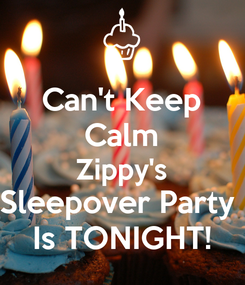 Poster: Can't Keep Calm Zippy's Sleepover Party  Is TONIGHT!