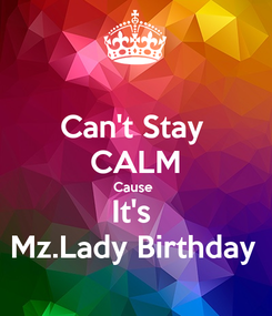 Poster: Can't Stay  CALM Cause  It's  Mz.Lady Birthday