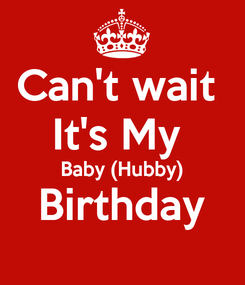 Poster: Can't wait  It's My  Baby (Hubby) Birthday