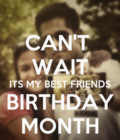 Poster: CAN'T  WAIT ITS MY BEST FRIENDS BIRTHDAY MONTH