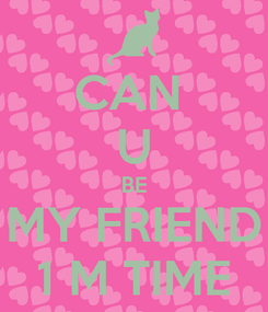 Poster: CAN  U BE MY FRIEND 1 M TIME