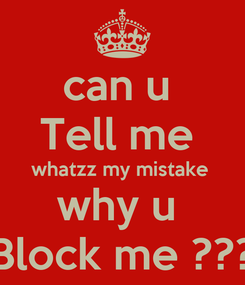 Poster: can u  Tell me  whatzz my mistake  why u  Block me ???