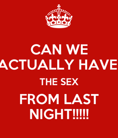 Poster: CAN WE ACTUALLY HAVE  THE SEX FROM LAST NIGHT!!!!!
