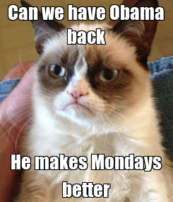 Poster: Can we have Obama back He makes Mondays better