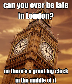 Poster: can you ever be late in London? no there's a great big clock in the middle of it